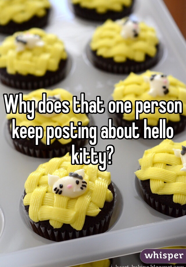 Why does that one person keep posting about hello kitty?