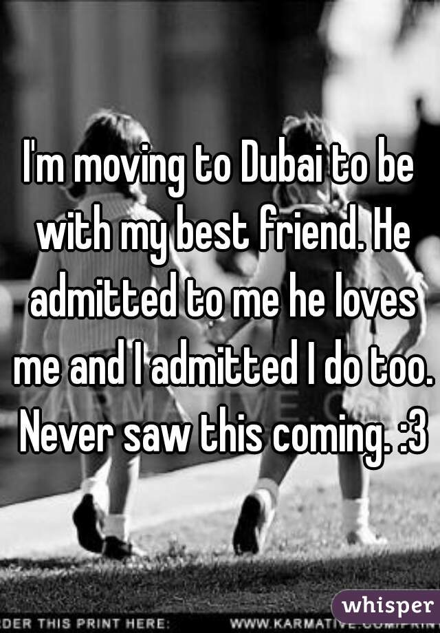 I'm moving to Dubai to be with my best friend. He admitted to me he loves me and I admitted I do too. Never saw this coming. :3