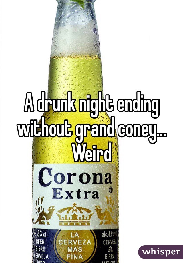A drunk night ending without grand coney... Weird