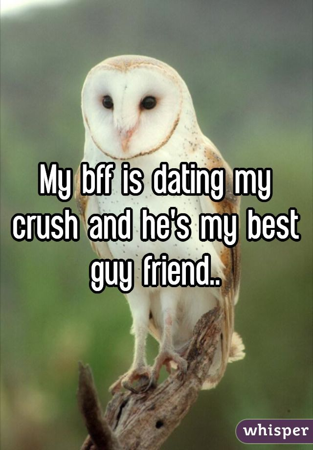 My bff is dating my crush and he's my best guy friend..