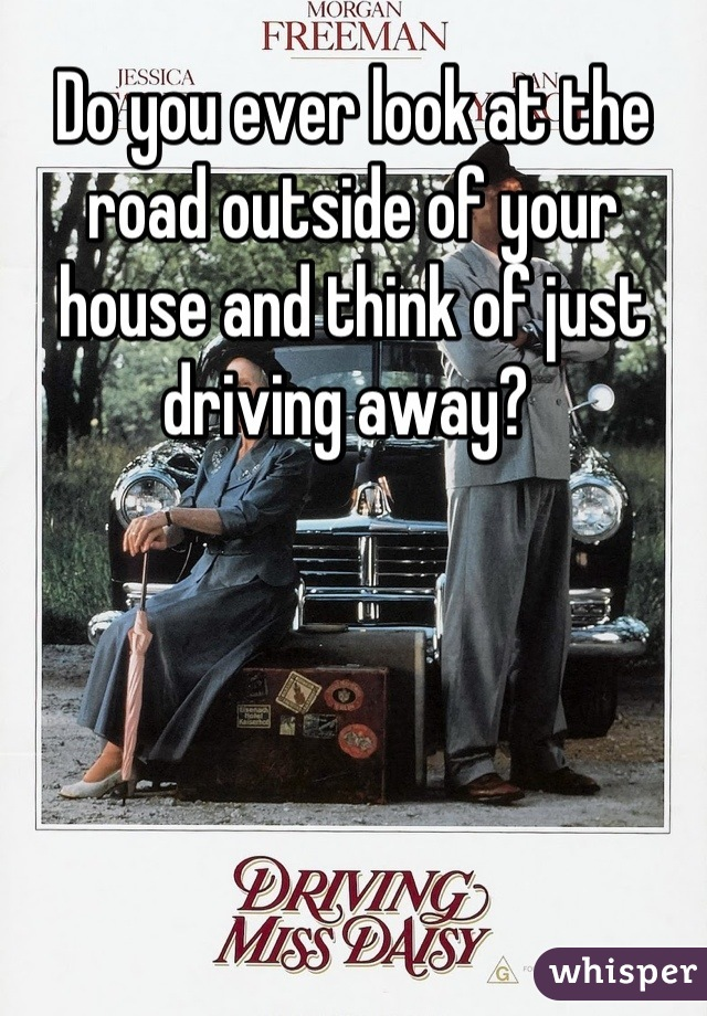Do you ever look at the road outside of your house and think of just driving away?