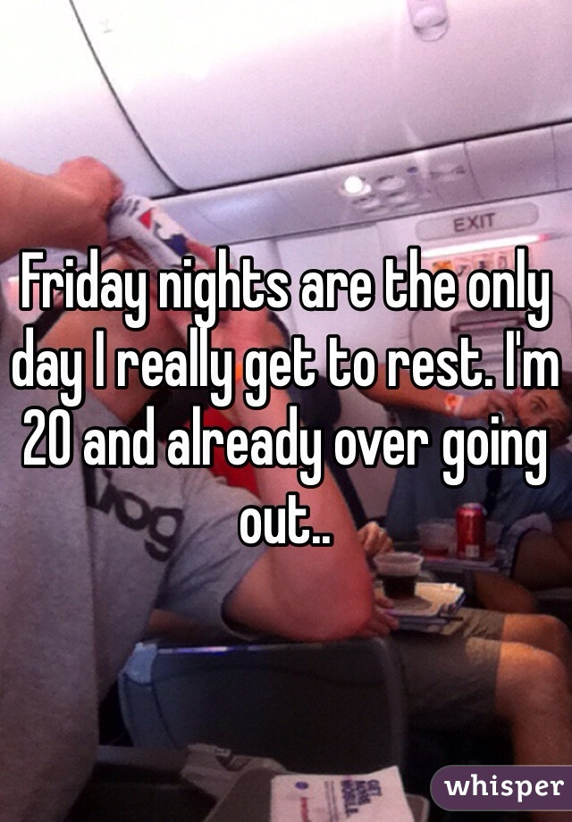 Friday nights are the only day I really get to rest. I'm 20 and already over going out..