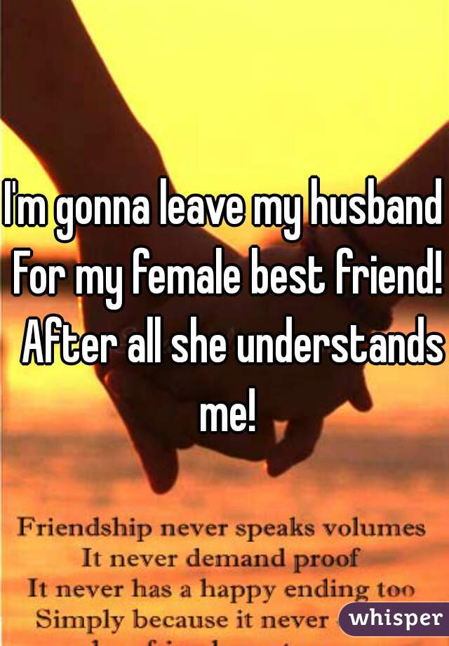 I'm gonna leave my husband For my female best friend!  After all she understands me!