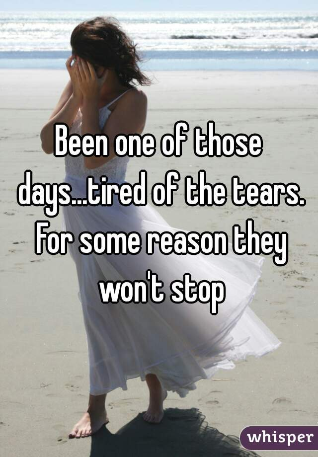 Been one of those days...tired of the tears. For some reason they won't stop