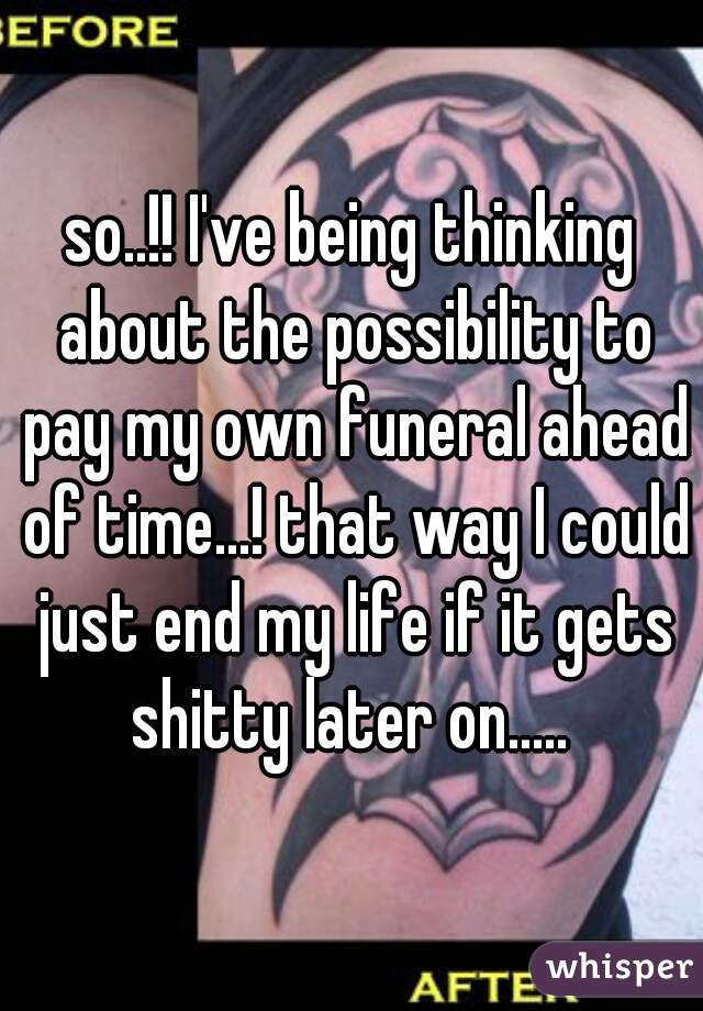 so..!! I've being thinking about the possibility to pay my own funeral ahead of time...! that way I could just end my life if it gets shitty later on.....