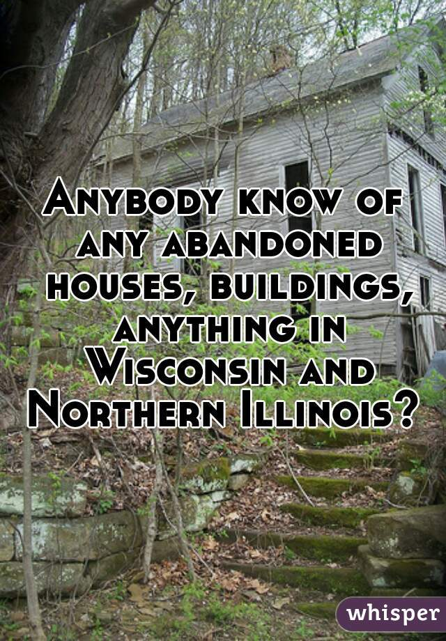 Anybody know of any abandoned houses, buildings, anything in Wisconsin and Northern Illinois?