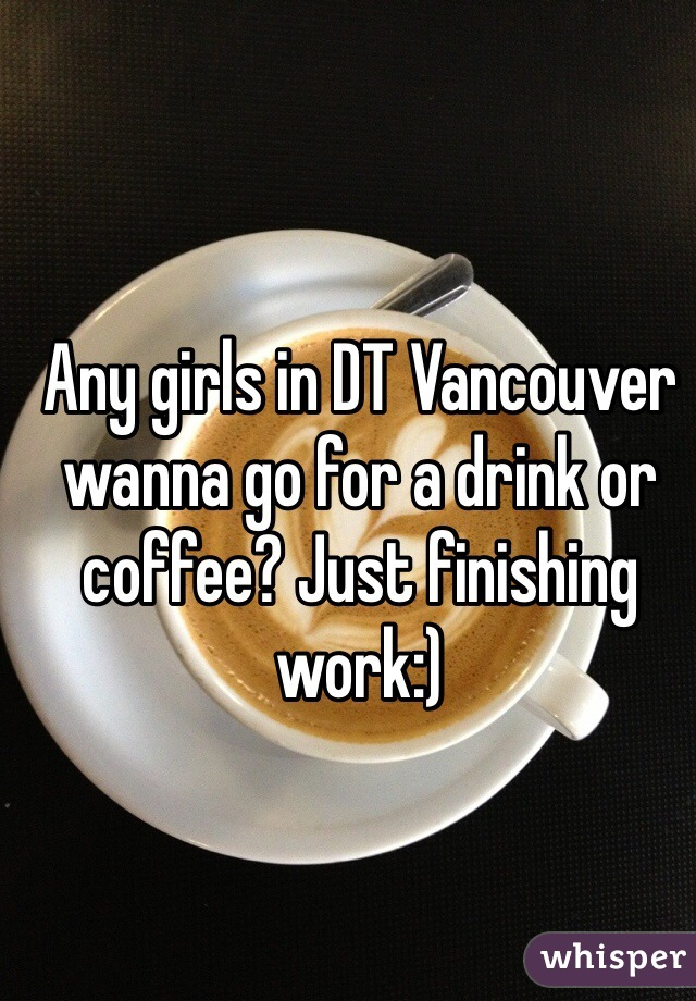 Any girls in DT Vancouver wanna go for a drink or coffee? Just finishing work:)