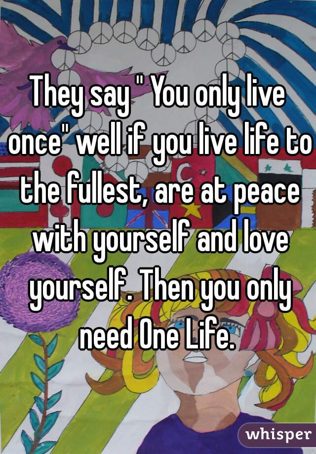 """They say """" You only live once"""" well if you live life to the fullest, are at peace with yourself and love yourself. Then you only need One Life."""