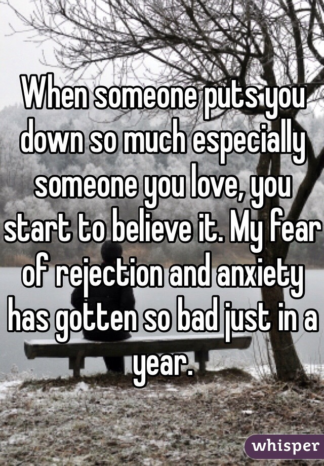When someone puts you down so much especially someone you love, you start to believe it. My fear of rejection and anxiety has gotten so bad just in a year.