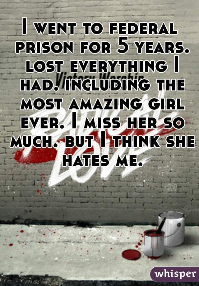I went to federal prison for 5 years. lost everything I had. including the most amazing girl ever. I miss her so much. but I think she hates me.