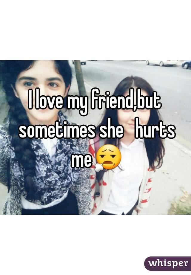 I love my friend,but sometimes she   hurts me😧
