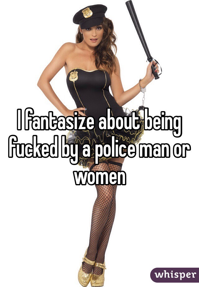 I fantasize about being fucked by a police man or women