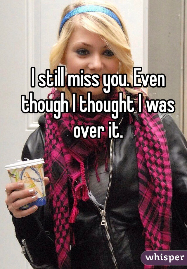 I still miss you. Even though I thought I was over it.