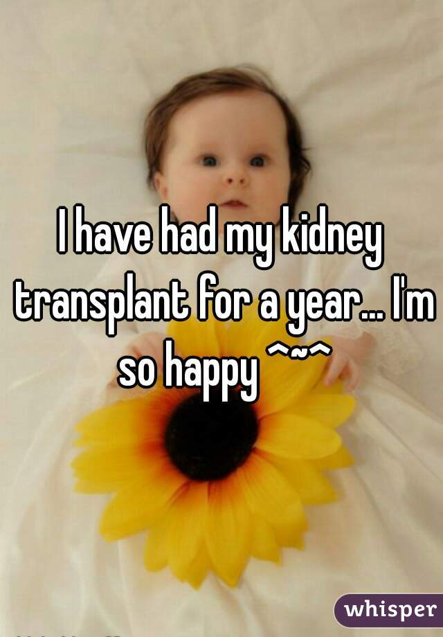 I have had my kidney transplant for a year... I'm so happy ^~^
