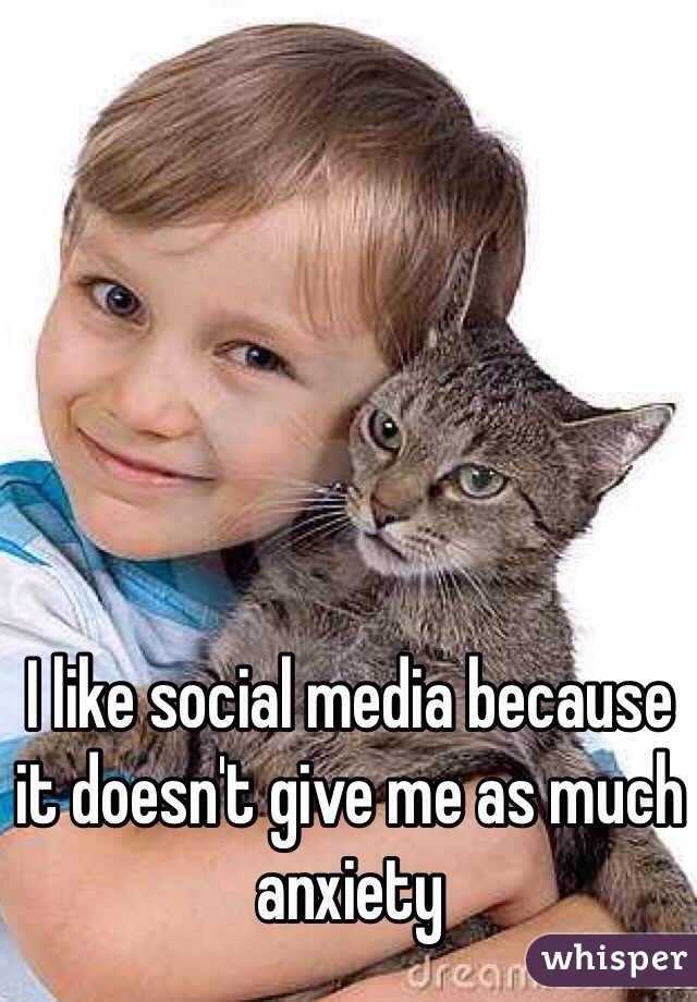 I like social media because it doesn't give me as much anxiety