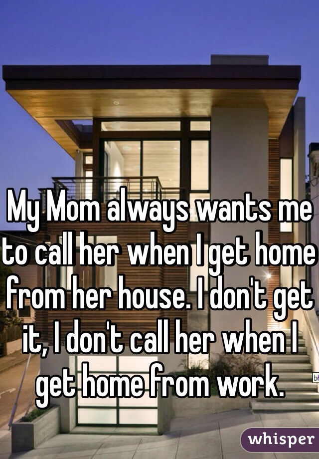 My Mom always wants me to call her when I get home from her house. I don't get it, I don't call her when I get home from work.