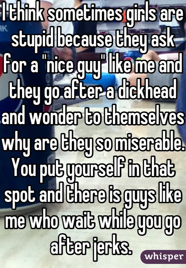 "I think sometimes girls are stupid because they ask for a ""nice guy"" like me and they go after a dickhead and wonder to themselves why are they so miserable. You put yourself in that spot and there is guys like me who wait while you go after jerks."