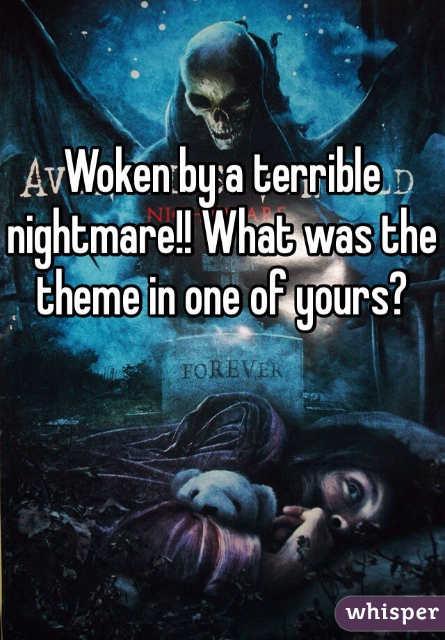Woken by a terrible nightmare!! What was the theme in one of yours?