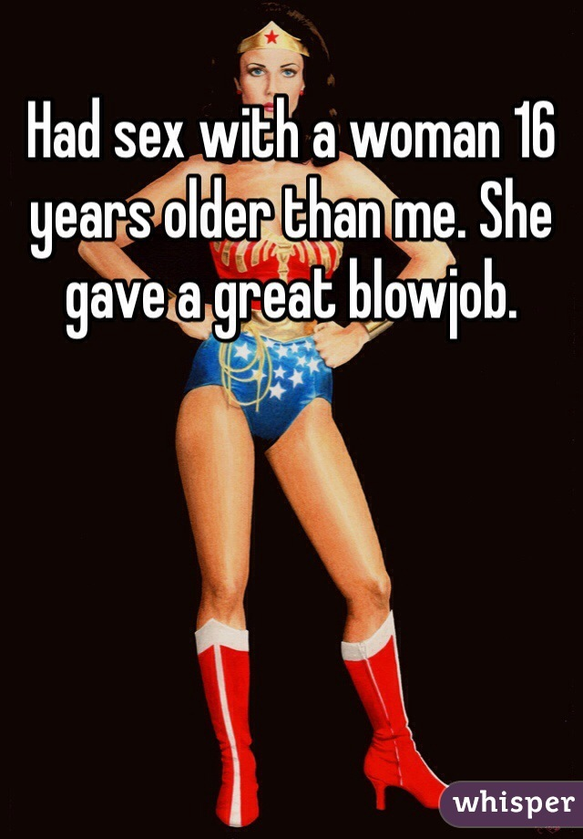 Had sex with a woman 16 years older than me. She gave a great blowjob.