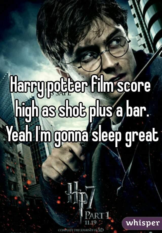 Harry potter film score high as shot plus a bar. Yeah I'm gonna sleep great