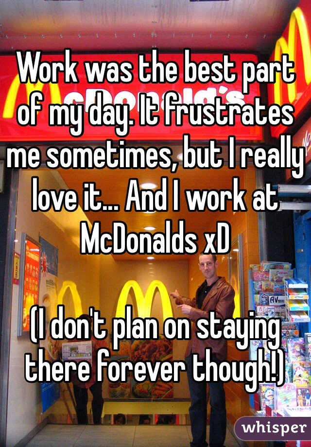 Work was the best part of my day. It frustrates me sometimes, but I really love it... And I work at McDonalds xD  (I don't plan on staying there forever though!)