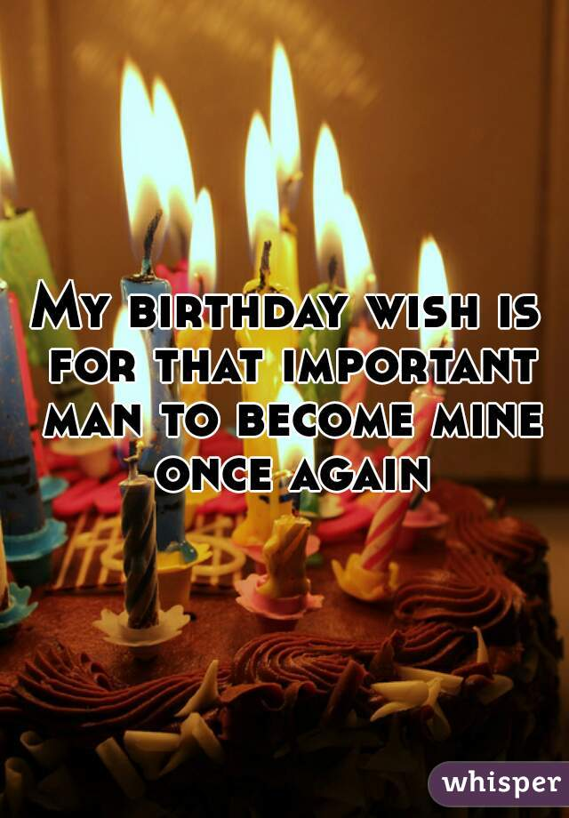 My birthday wish is for that important man to become mine once again