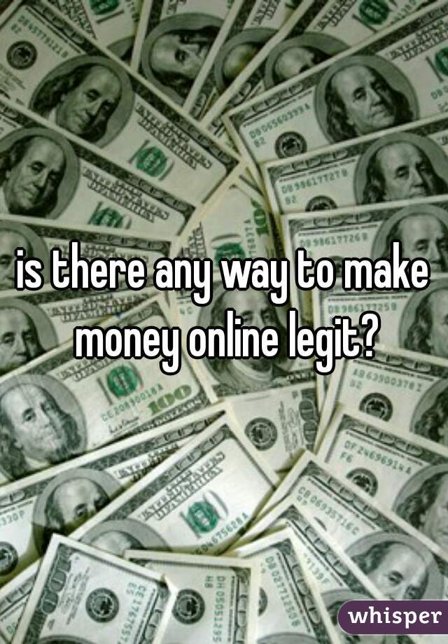 is there any way to make money online legit?
