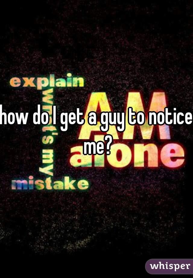 how do I get a guy to notice me?