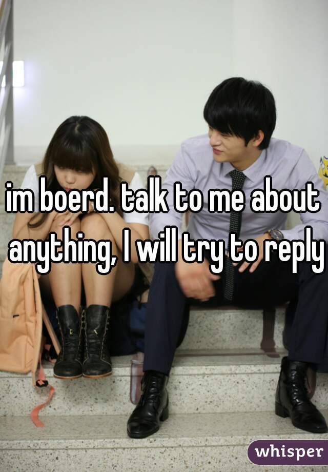im boerd. talk to me about anything, I will try to reply