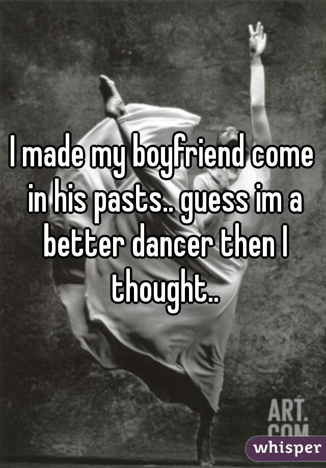 I made my boyfriend come in his pasts.. guess im a better dancer then I thought..