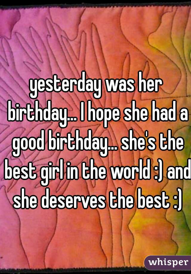 yesterday was her birthday... I hope she had a good birthday... she's the best girl in the world :) and she deserves the best :)