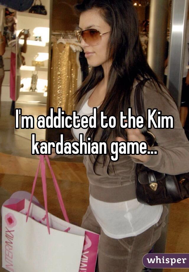I'm addicted to the Kim kardashian game...
