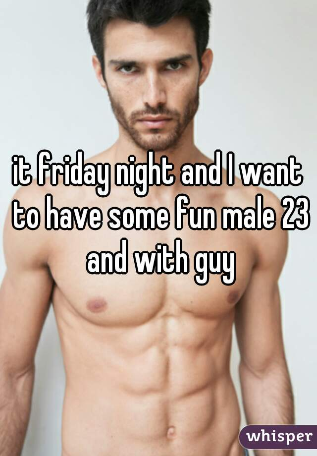 it friday night and I want to have some fun male 23 and with guy