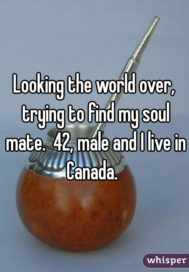 Looking the world over, trying to find my soul mate.  42, male and I live in Canada.