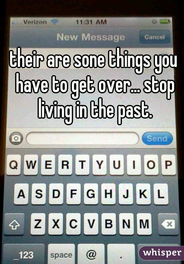 their are sone things you have to get over... stop living in the past.