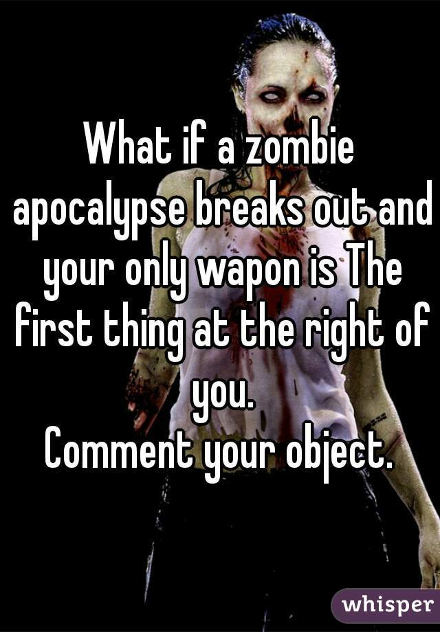 What if a zombie apocalypse breaks out and your only wapon is The first thing at the right of you. Comment your object.