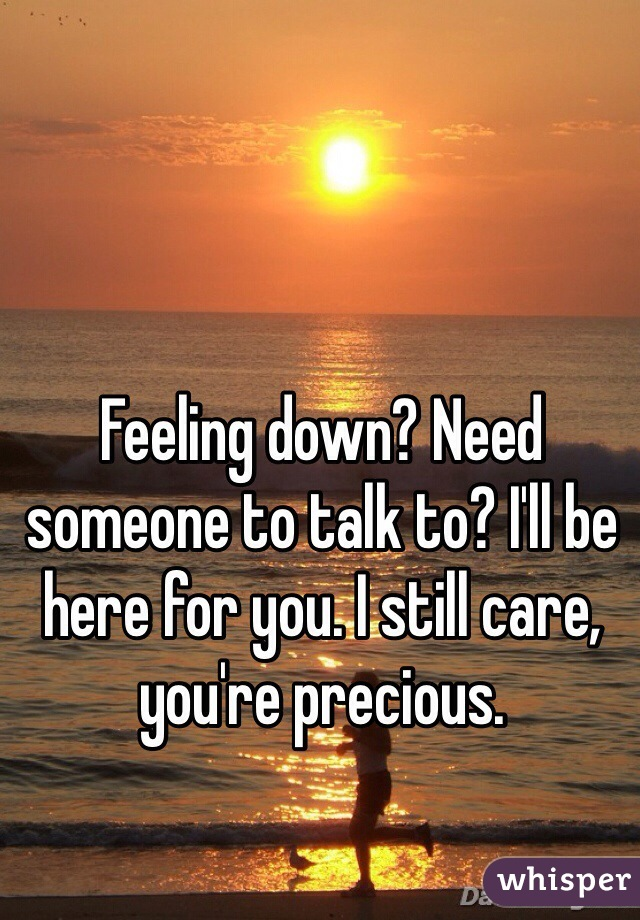 Feeling down? Need someone to talk to? I'll be here for you. I still care, you're precious.