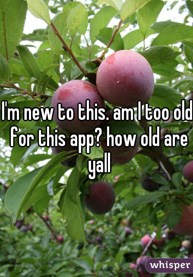 I'm new to this. am I too old for this app? how old are yall