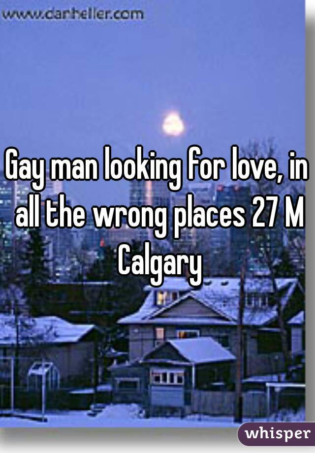 Gay man looking for love, in all the wrong places 27 M Calgary