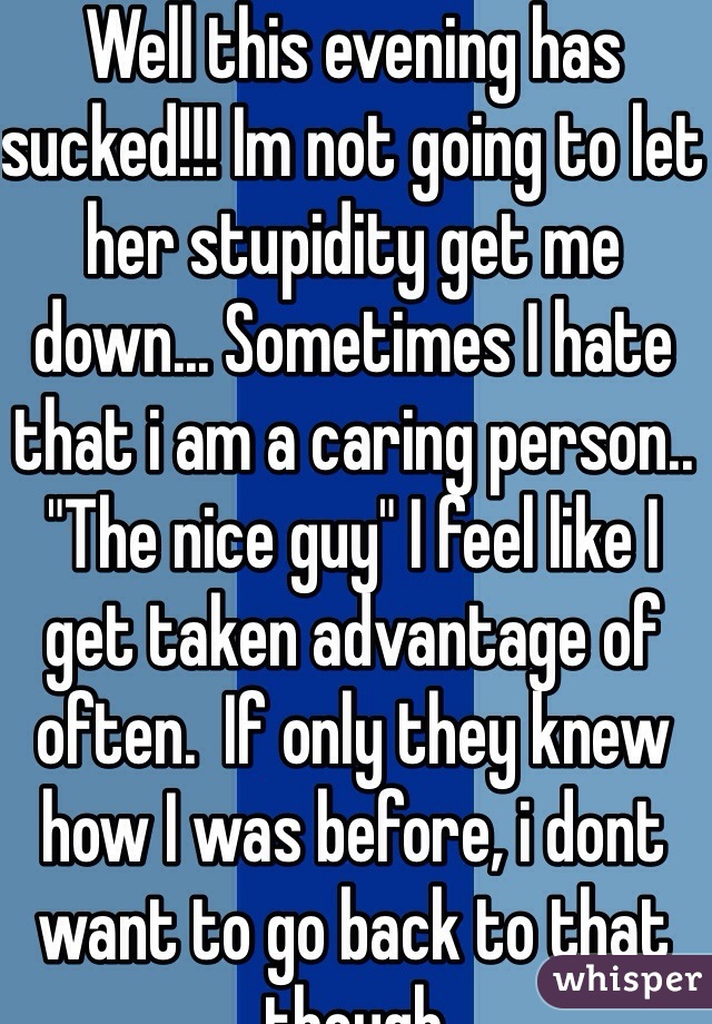 """Well this evening has sucked!!! Im not going to let her stupidity get me down... Sometimes I hate that i am a caring person.. """"The nice guy"""" I feel like I get taken advantage of often.  If only they knew how I was before, i dont want to go back to that though"""