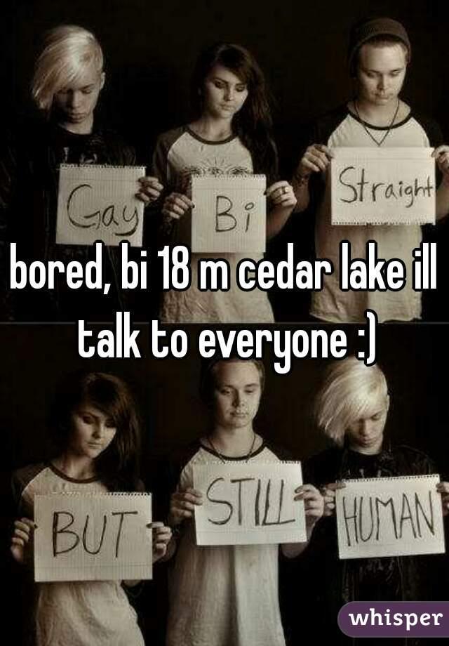 bored, bi 18 m cedar lake ill talk to everyone :)