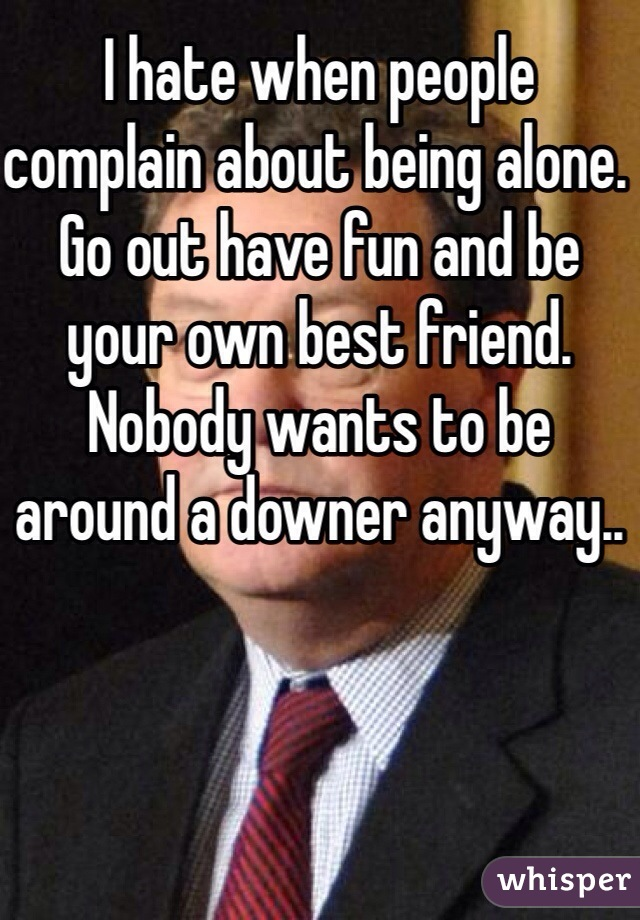 I hate when people complain about being alone. Go out have fun and be your own best friend. Nobody wants to be around a downer anyway..