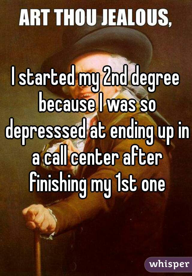 I started my 2nd degree because I was so depresssed at ending up in a call center after finishing my 1st one