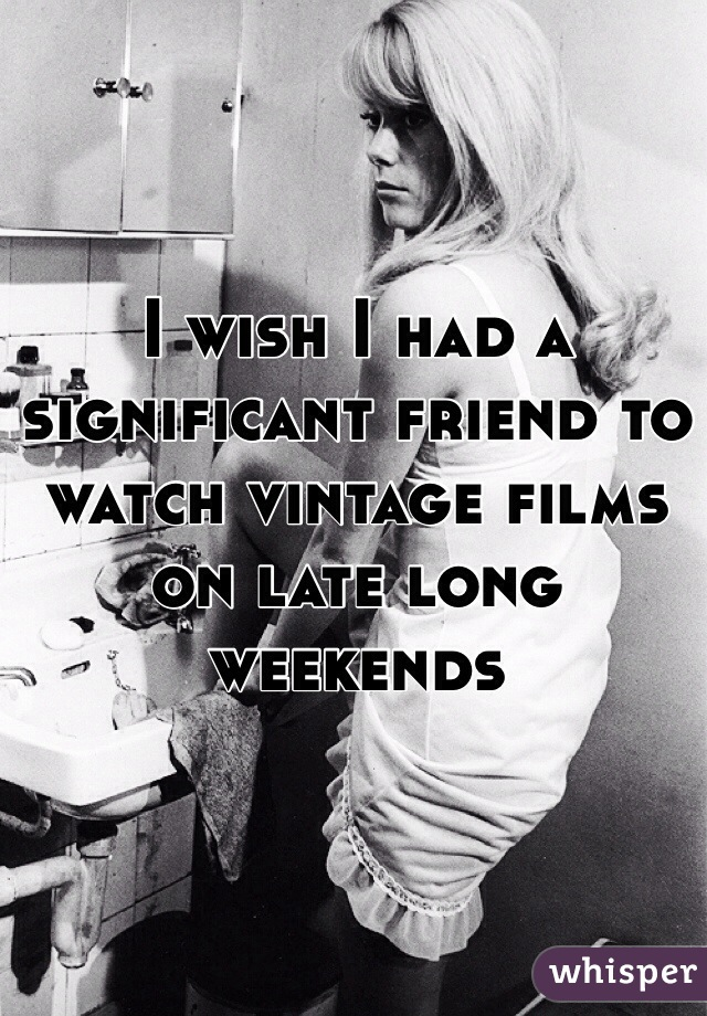 I wish I had a significant friend to watch vintage films on late long weekends