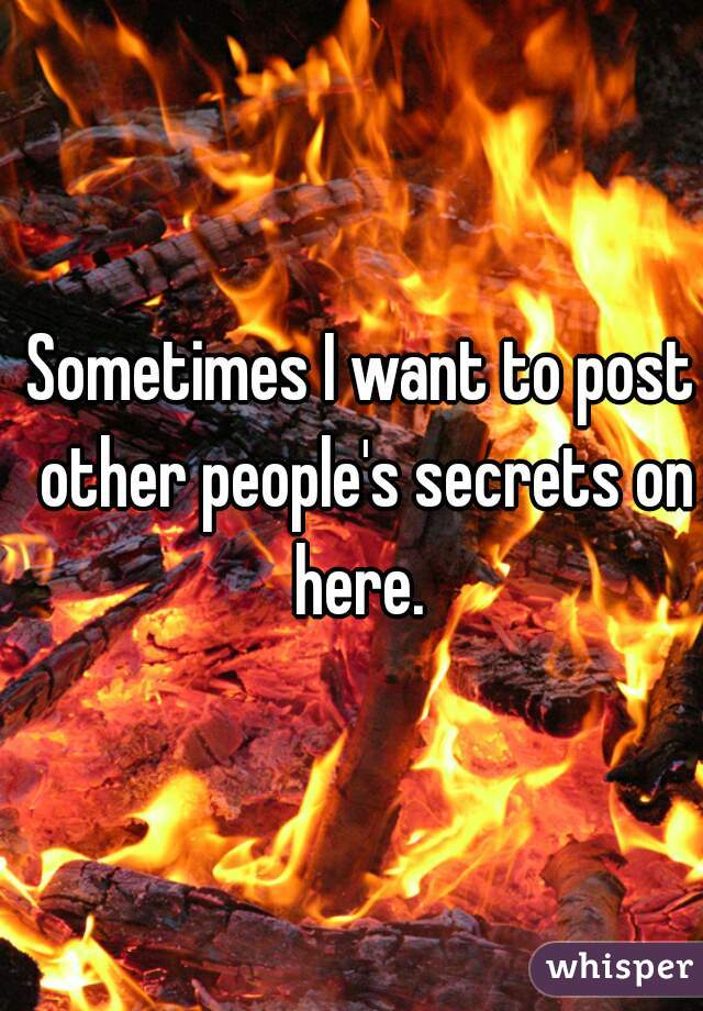 Sometimes I want to post other people's secrets on here.