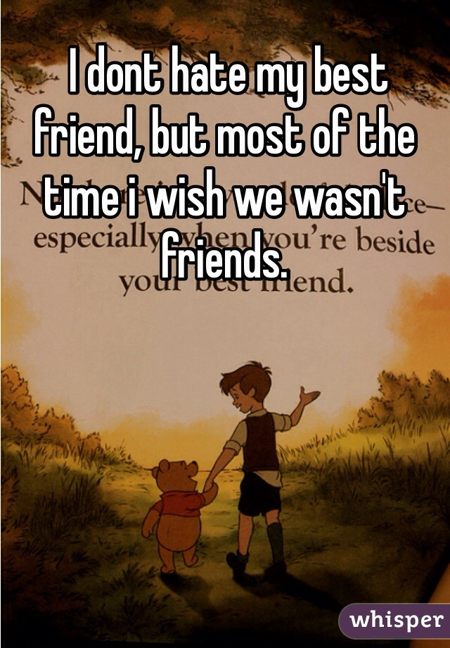 I dont hate my best friend, but most of the time i wish we wasn't friends.