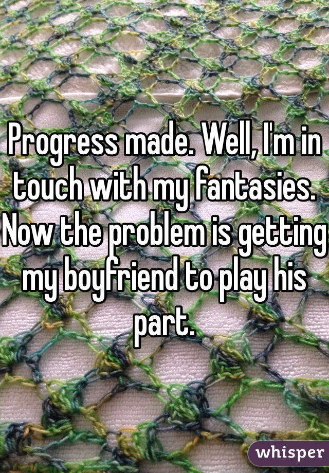Progress made. Well, I'm in touch with my fantasies. Now the problem is getting my boyfriend to play his part.