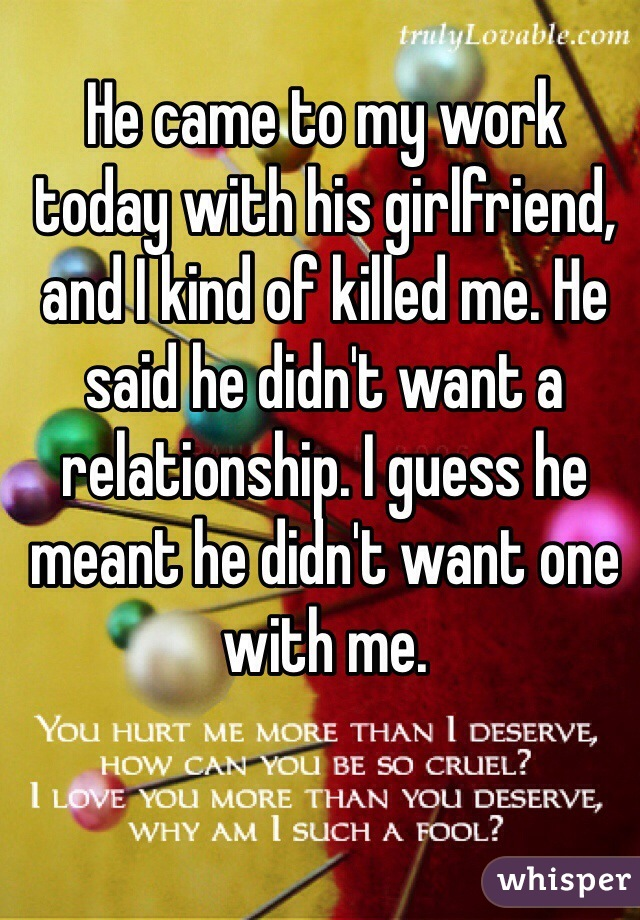 He came to my work today with his girlfriend, and I kind of killed me. He said he didn't want a relationship. I guess he meant he didn't want one with me.