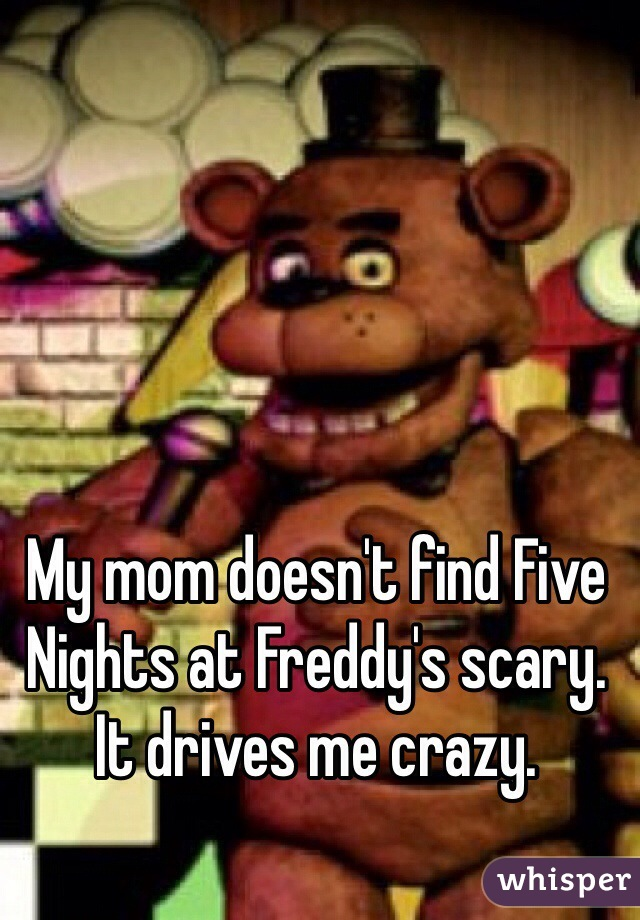 My mom doesn't find Five Nights at Freddy's scary. It drives me crazy.