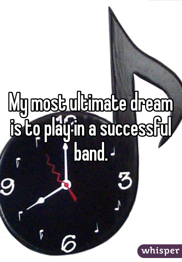 My most ultimate dream is to play in a successful band.